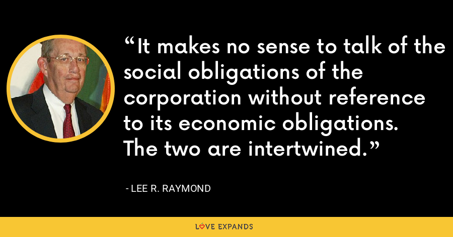 It makes no sense to talk of the social obligations of the corporation without reference to its economic obligations. The two are intertwined. - Lee R. Raymond
