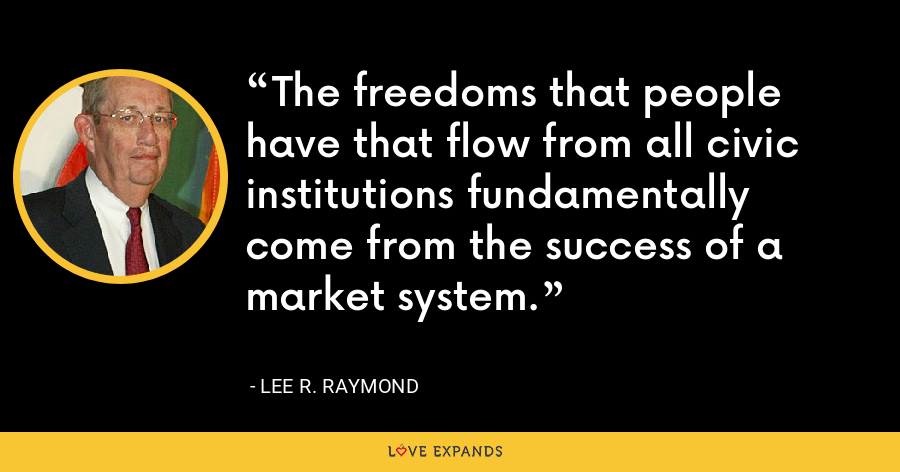The freedoms that people have that flow from all civic institutions fundamentally come from the success of a market system. - Lee R. Raymond