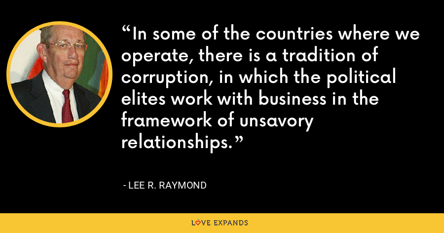 In some of the countries where we operate, there is a tradition of corruption, in which the political elites work with business in the framework of unsavory relationships. - Lee R. Raymond