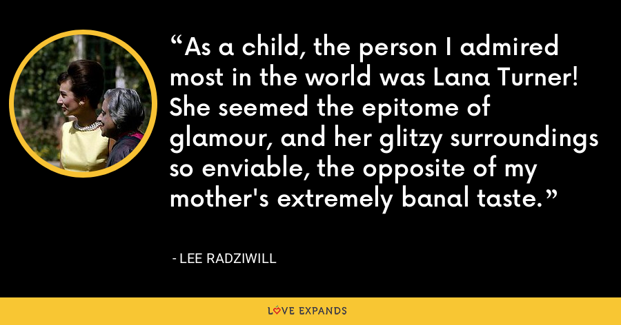 As a child, the person I admired most in the world was Lana Turner! She seemed the epitome of glamour, and her glitzy surroundings so enviable, the opposite of my mother's extremely banal taste. - Lee Radziwill