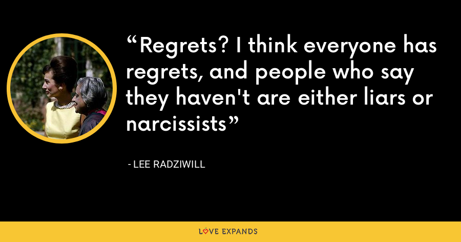 Regrets? I think everyone has regrets, and people who say they haven't are either liars or narcissists - Lee Radziwill