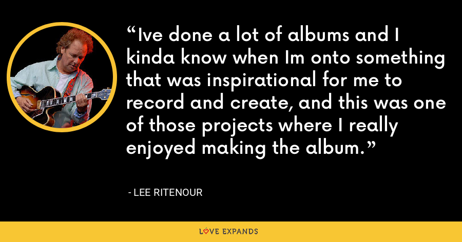 Ive done a lot of albums and I kinda know when Im onto something that was inspirational for me to record and create, and this was one of those projects where I really enjoyed making the album. - Lee Ritenour