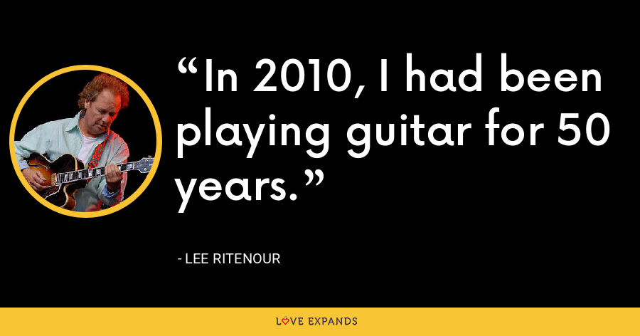 In 2010, I had been playing guitar for 50 years. - Lee Ritenour