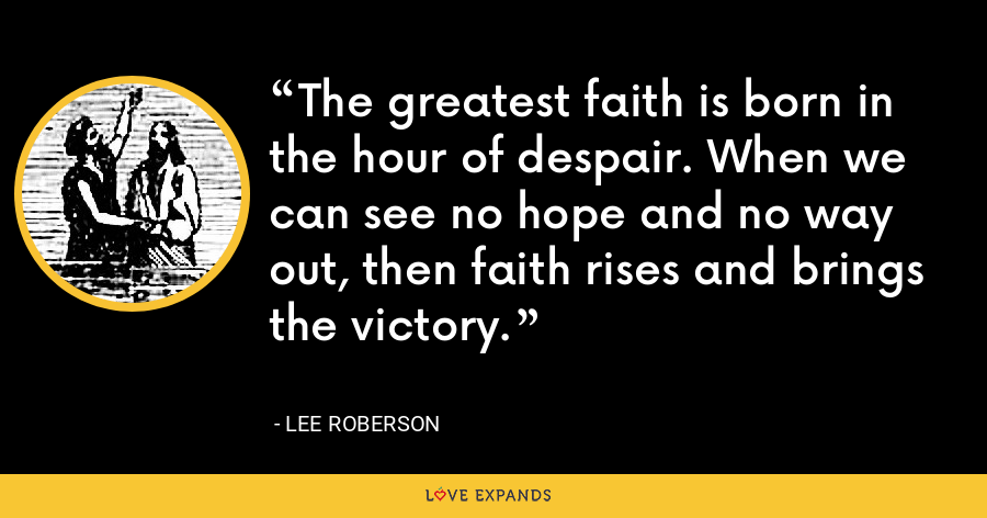 The greatest faith is born in the hour of despair. When we can see no hope and no way out, then faith rises and brings the victory. - Lee Roberson
