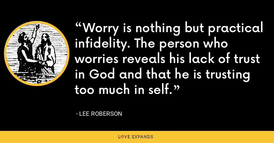 Worry is nothing but practical infidelity. The person who worries reveals his lack of trust in God and that he is trusting too much in self. - Lee Roberson