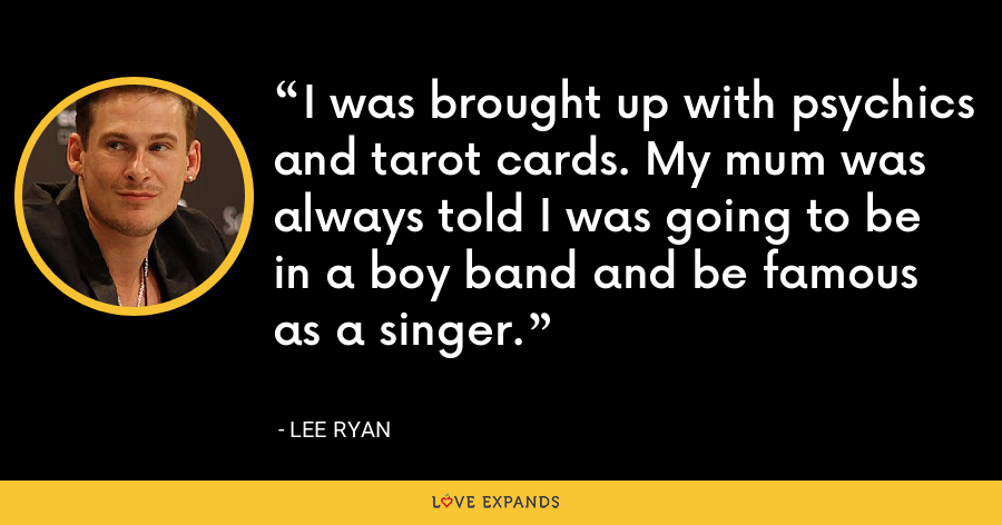 I was brought up with psychics and tarot cards. My mum was always told I was going to be in a boy band and be famous as a singer. - Lee Ryan