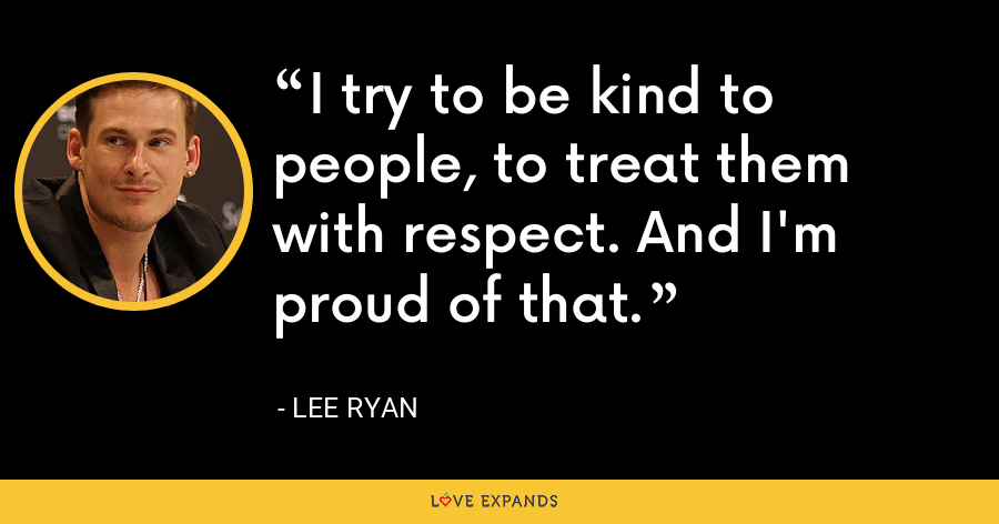 I try to be kind to people, to treat them with respect. And I'm proud of that. - Lee Ryan