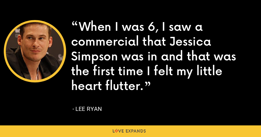 When I was 6, I saw a commercial that Jessica Simpson was in and that was the first time I felt my little heart flutter. - Lee Ryan