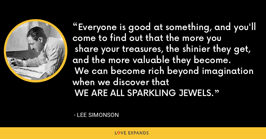 Everyone is good at something, and you'll come to find out that the more you share your treasures, the shinier they get, and the more valuable they become. We can become rich beyond imagination when we discover that  WE ARE ALL SPARKLING JEWELS. - Lee Simonson