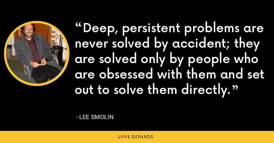 Deep, persistent problems are never solved by accident; they are solved only by people who are obsessed with them and set out to solve them directly. - Lee Smolin