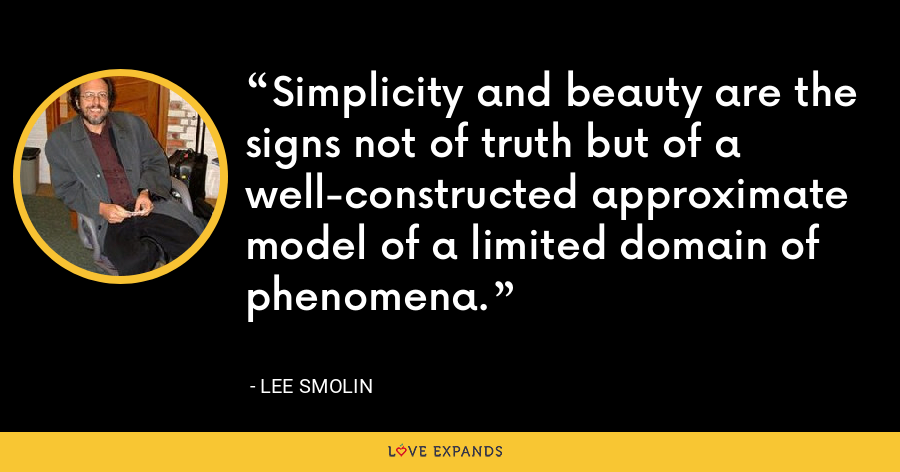 Simplicity and beauty are the signs not of truth but of a well-constructed approximate model of a limited domain of phenomena. - Lee Smolin