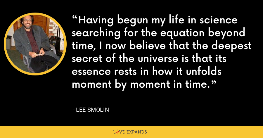 Having begun my life in science searching for the equation beyond time, I now believe that the deepest secret of the universe is that its essence rests in how it unfolds moment by moment in time. - Lee Smolin