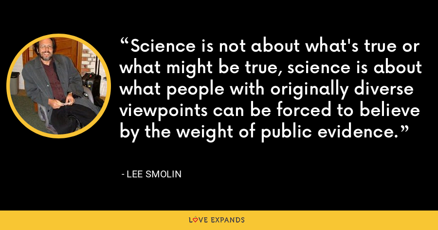 Science is not about what's true or what might be true, science is about what people with originally diverse viewpoints can be forced to believe by the weight of public evidence. - Lee Smolin
