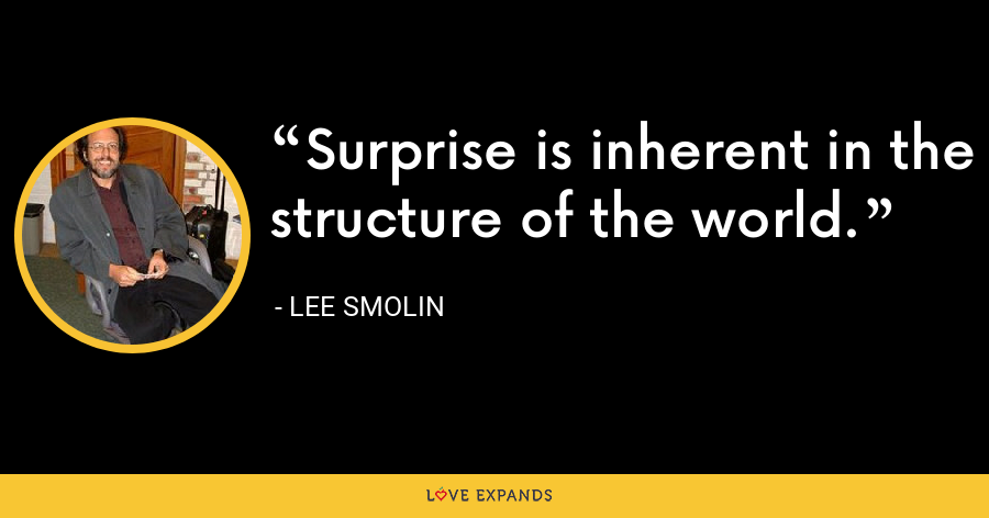 Surprise is inherent in the structure of the world. - Lee Smolin