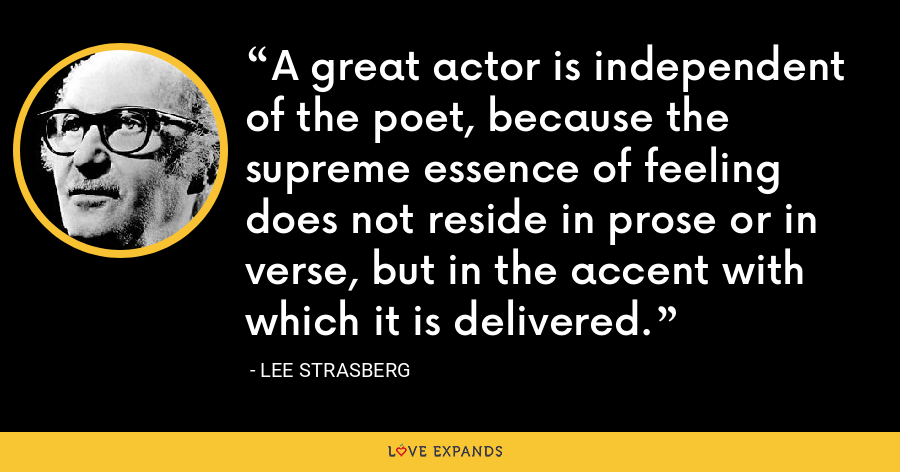A great actor is independent of the poet, because the supreme essence of feeling does not reside in prose or in verse, but in the accent with which it is delivered. - Lee Strasberg