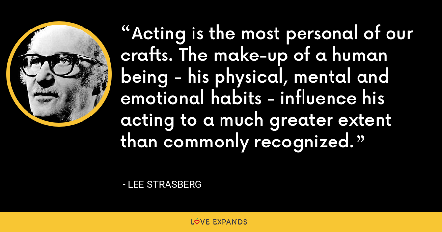Acting is the most personal of our crafts. The make-up of a human being - his physical, mental and emotional habits - influence his acting to a much greater extent than commonly recognized. - Lee Strasberg