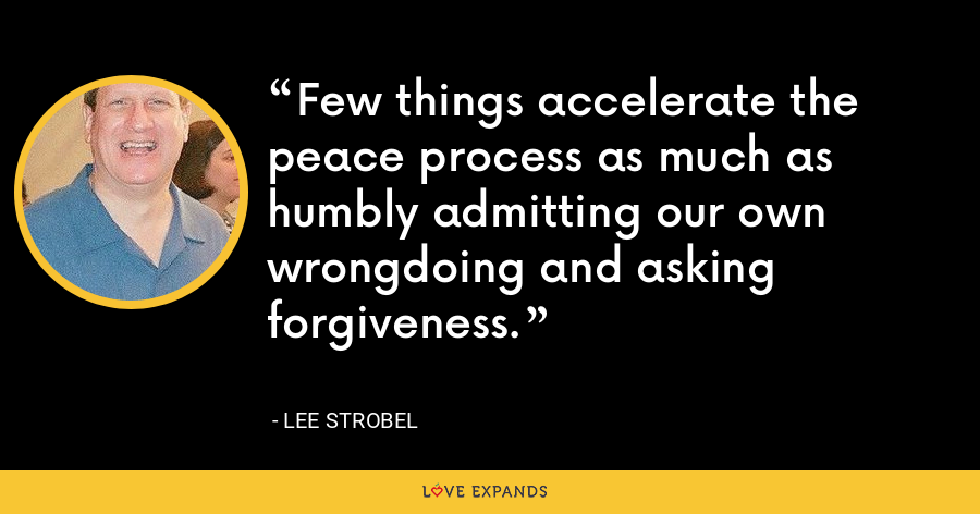 Few things accelerate the peace process as much as humbly admitting our own wrongdoing and asking forgiveness. - Lee Strobel