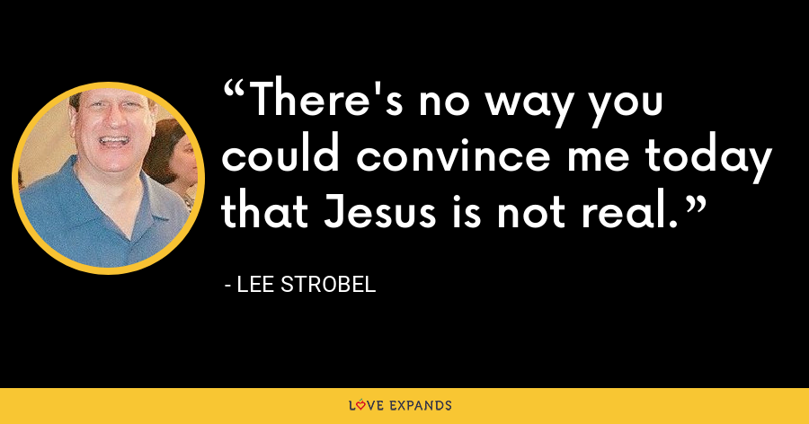 There's no way you could convince me today that Jesus is not real. - Lee Strobel