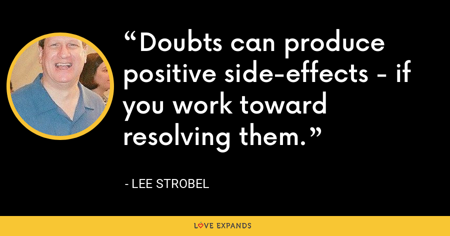 Doubts can produce positive side-effects - if you work toward resolving them. - Lee Strobel