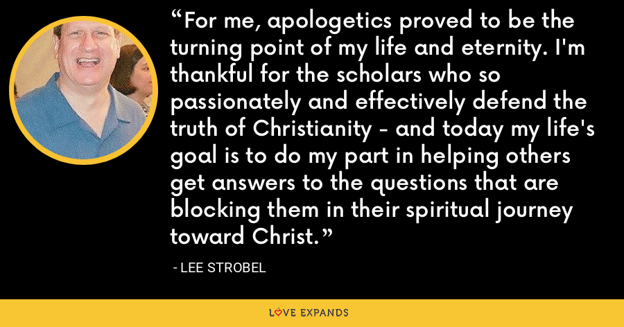 For me, apologetics proved to be the turning point of my life and eternity. I'm thankful for the scholars who so passionately and effectively defend the truth of Christianity - and today my life's goal is to do my part in helping others get answers to the questions that are blocking them in their spiritual journey toward Christ. - Lee Strobel
