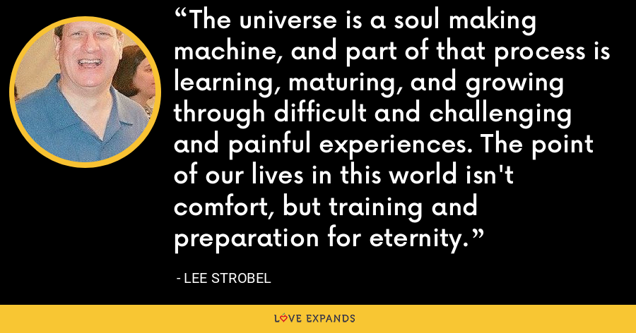 The universe is a soul making machine, and part of that process is learning, maturing, and growing through difficult and challenging and painful experiences. The point of our lives in this world isn't comfort, but training and preparation for eternity. - Lee Strobel