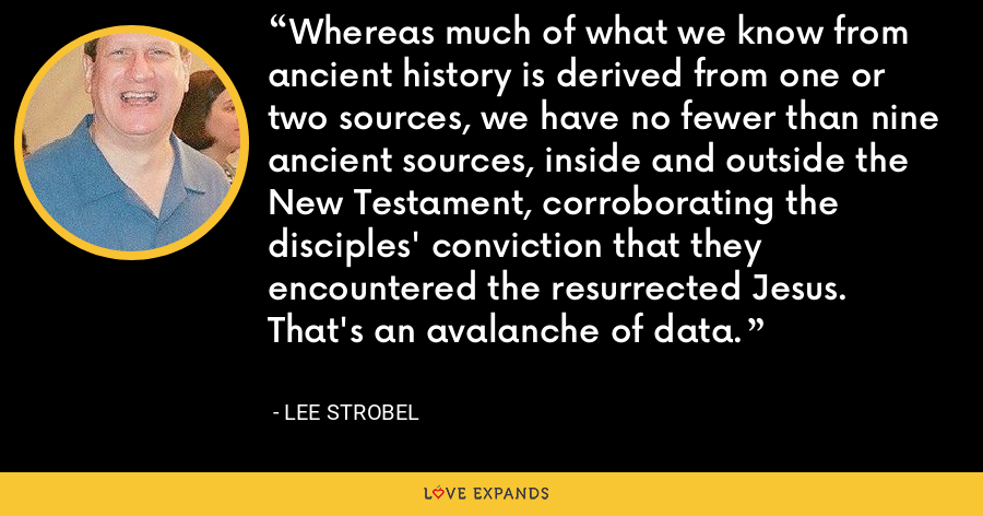 Whereas much of what we know from ancient history is derived from one or two sources, we have no fewer than nine ancient sources, inside and outside the New Testament, corroborating the disciples' conviction that they encountered the resurrected Jesus. That's an avalanche of data. - Lee Strobel