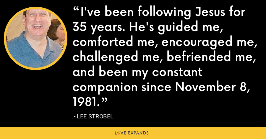 I've been following Jesus for 35 years. He's guided me, comforted me, encouraged me, challenged me, befriended me, and been my constant companion since November 8, 1981. - Lee Strobel