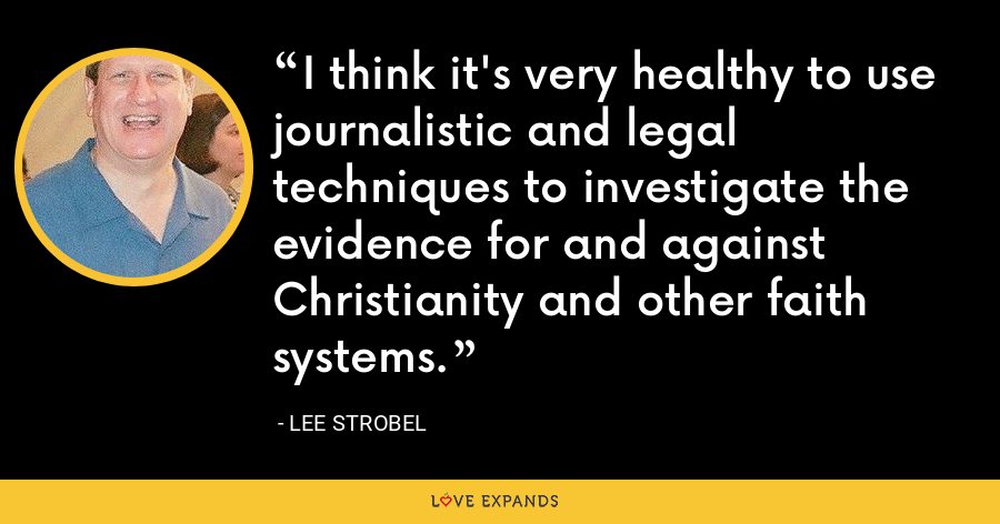 I think it's very healthy to use journalistic and legal techniques to investigate the evidence for and against Christianity and other faith systems. - Lee Strobel