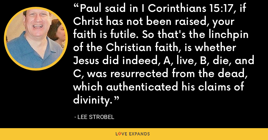 Paul said in I Corinthians 15:17, if Christ has not been raised, your faith is futile. So that's the linchpin of the Christian faith, is whether Jesus did indeed, A, live, B, die, and C, was resurrected from the dead, which authenticated his claims of divinity. - Lee Strobel