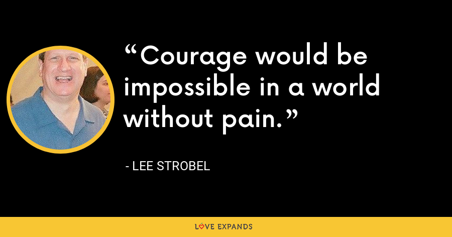 Courage would be impossible in a world without pain. - Lee Strobel