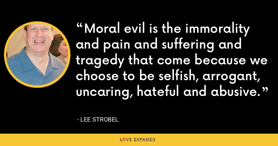 Moral evil is the immorality and pain and suffering and tragedy that come because we choose to be selfish, arrogant, uncaring, hateful and abusive. - Lee Strobel