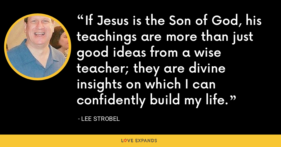 If Jesus is the Son of God, his teachings are more than just good ideas from a wise teacher; they are divine insights on which I can confidently build my life. - Lee Strobel
