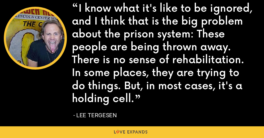 I know what it's like to be ignored, and I think that is the big problem about the prison system: These people are being thrown away. There is no sense of rehabilitation. In some places, they are trying to do things. But, in most cases, it's a holding cell. - Lee Tergesen