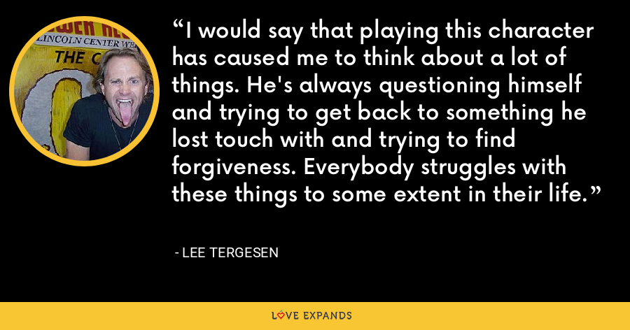 I would say that playing this character has caused me to think about a lot of things. He's always questioning himself and trying to get back to something he lost touch with and trying to find forgiveness. Everybody struggles with these things to some extent in their life. - Lee Tergesen