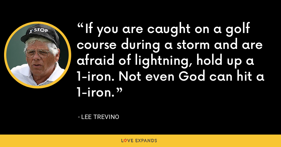 If you are caught on a golf course during a storm and are afraid of lightning, hold up a 1-iron. Not even God can hit a 1-iron. - Lee Trevino