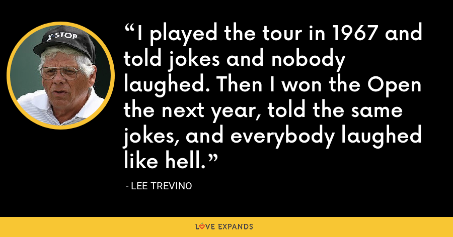 I played the tour in 1967 and told jokes and nobody laughed. Then I won the Open the next year, told the same jokes, and everybody laughed like hell. - Lee Trevino