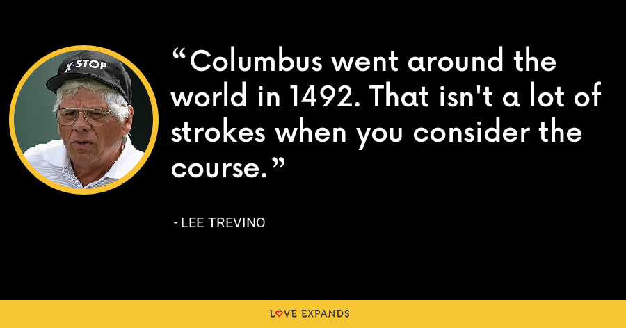 Columbus went around the world in 1492. That isn't a lot of strokes when you consider the course. - Lee Trevino