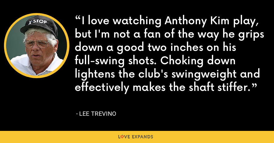 I love watching Anthony Kim play, but I'm not a fan of the way he grips down a good two inches on his full-swing shots. Choking down lightens the club's swingweight and effectively makes the shaft stiffer. - Lee Trevino