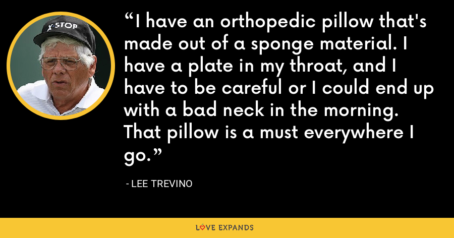 I have an orthopedic pillow that's made out of a sponge material. I have a plate in my throat, and I have to be careful or I could end up with a bad neck in the morning. That pillow is a must everywhere I go. - Lee Trevino