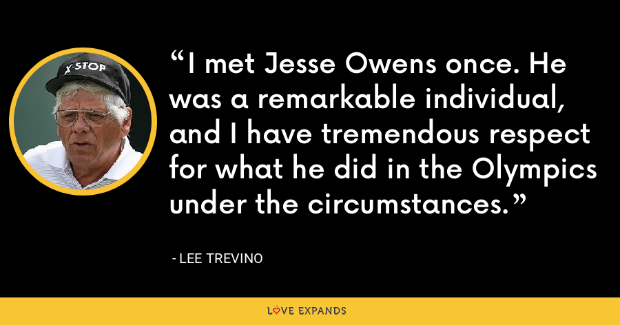 I met Jesse Owens once. He was a remarkable individual, and I have tremendous respect for what he did in the Olympics under the circumstances. - Lee Trevino