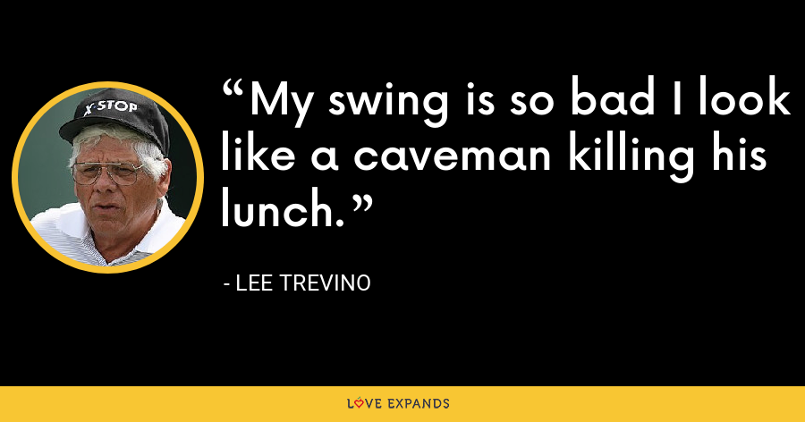 My swing is so bad I look like a caveman killing his lunch. - Lee Trevino