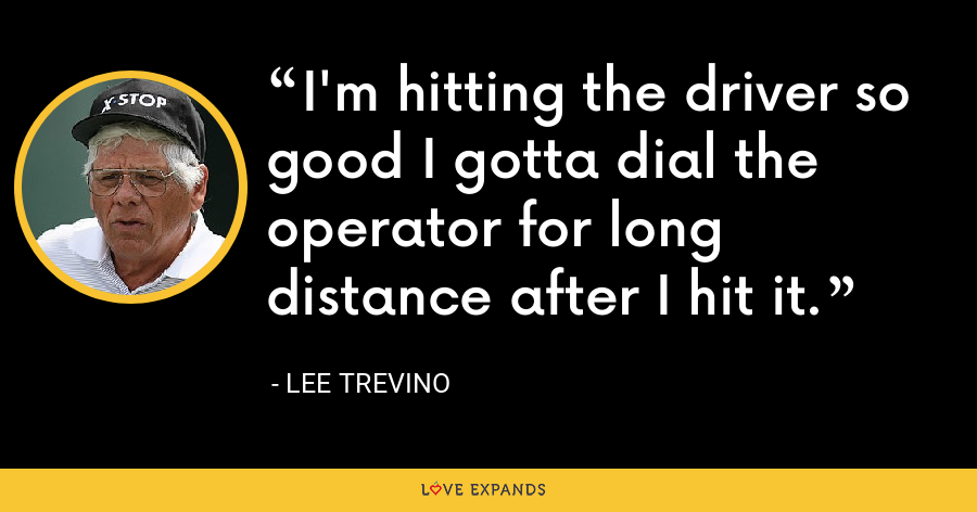 I'm hitting the driver so good I gotta dial the operator for long distance after I hit it. - Lee Trevino