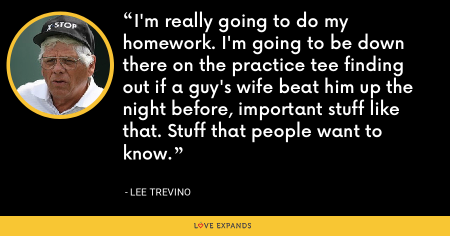 I'm really going to do my homework. I'm going to be down there on the practice tee finding out if a guy's wife beat him up the night before, important stuff like that. Stuff that people want to know. - Lee Trevino