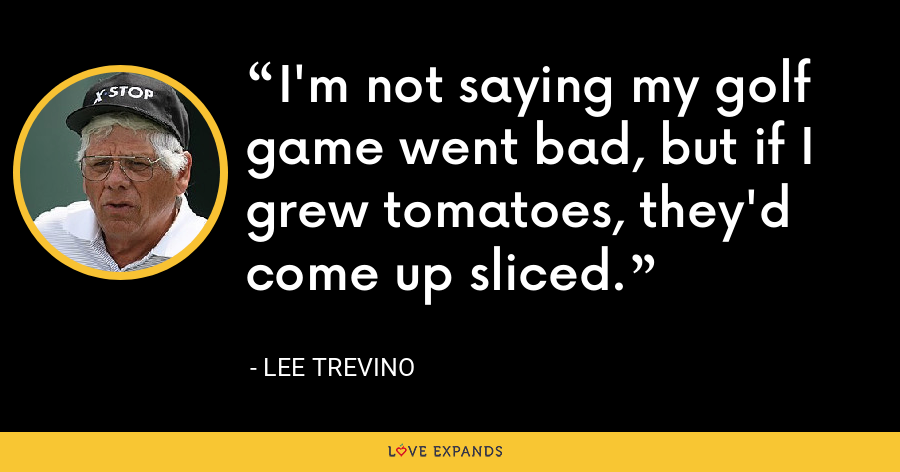 I'm not saying my golf game went bad, but if I grew tomatoes, they'd come up sliced. - Lee Trevino