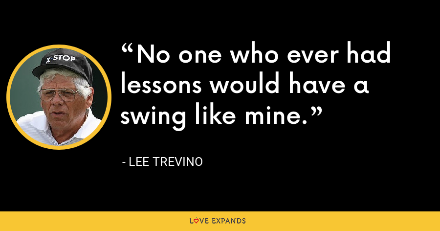 No one who ever had lessons would have a swing like mine. - Lee Trevino