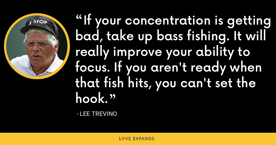 If your concentration is getting bad, take up bass fishing. It will really improve your ability to focus. If you aren't ready when that fish hits, you can't set the hook. - Lee Trevino