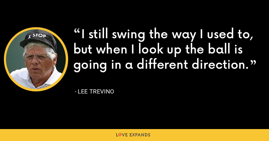I still swing the way I used to, but when I look up the ball is going in a different direction. - Lee Trevino
