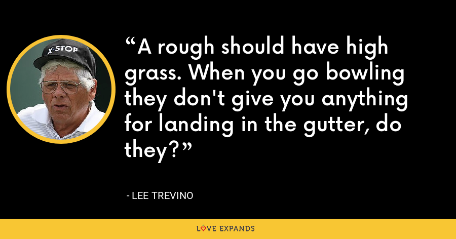 A rough should have high grass. When you go bowling they don't give you anything for landing in the gutter, do they? - Lee Trevino