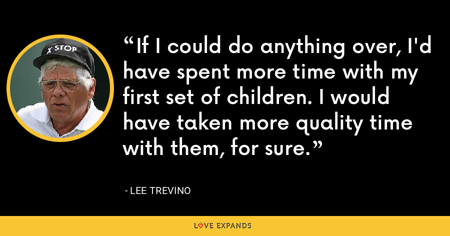 If I could do anything over, I'd have spent more time with my first set of children. I would have taken more quality time with them, for sure. - Lee Trevino