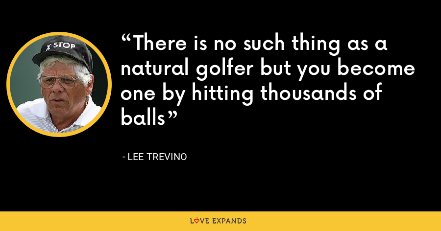 There is no such thing as a natural golfer but you become one by hitting thousands of balls - Lee Trevino